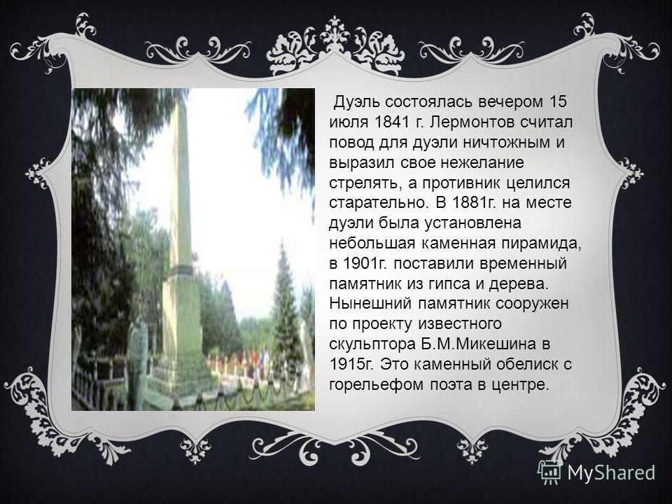 Дуэль состоялась вечером 15 июля 1841 г. Лермонтов считал повод для дуэли ничтожным и выразил свое нежелание стрелять, а противник целился старательно. В 1881г. на месте дуэли была установлена небольшая каменная пирамида, в 1901г. поставили временный
