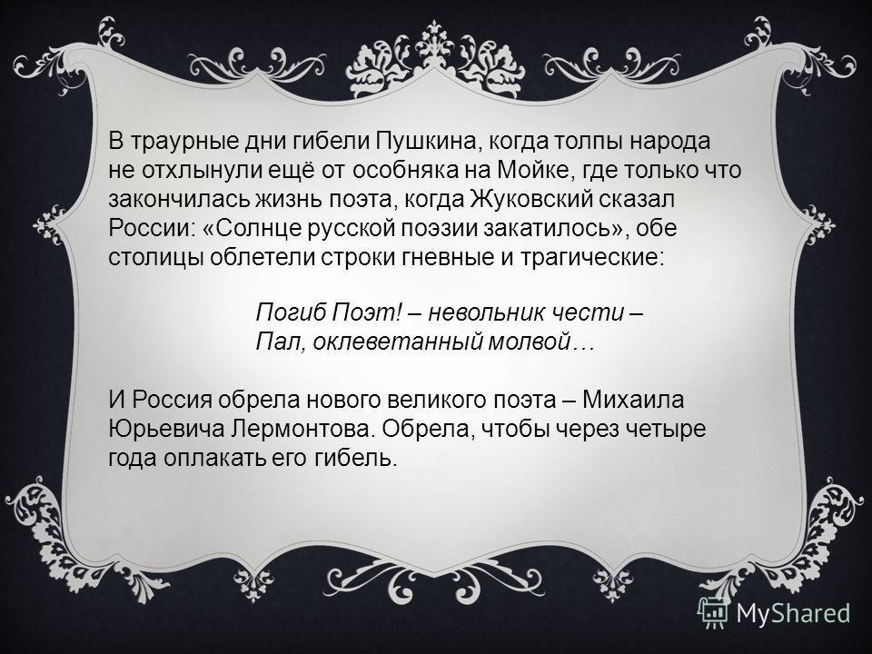 В траурные дни гибели Пушкина, когда толпы народа не отхлынули ещё от особняка на Мойке, где только что закончилась жизнь поэта, когда Жуковский сказал России: «Солнце русской поэзии закатилось», обе столицы облетели строки гневные и трагические: Пог