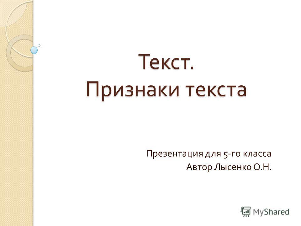 Текст. Признаки текста Презентация для 5- го класса Автор Лысенко О. Н.