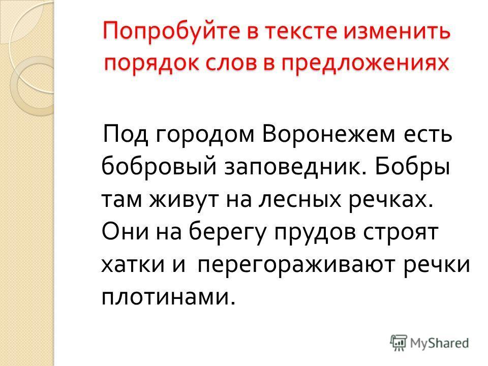 Попробуйте в тексте изменить порядок слов в предложениях Под городом Воронежем есть бобровый заповедник. Бобры там живут на лесных речках. Они на берегу прудов строят хатки и перегораживают речки плотинами.
