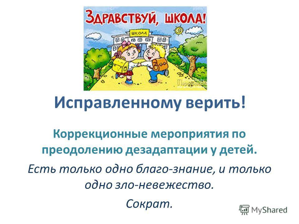Исправленному верить! Коррекционные мероприятия по преодолению дезадаптации у детей. Есть только одно благо-знание, и только одно зло-невежество. Сократ.