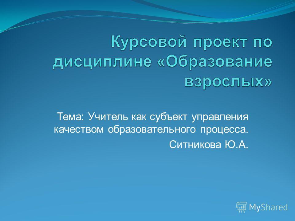 Тема: Учитель как субъект управления качеством образовательного процесса. Ситникова Ю.А.