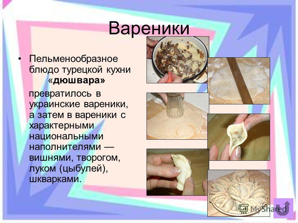 Вареники Пельменообразное блюдо турецкой кухни «дюшвара» превратилось в украинские вареники, а затем в вареники с характерными национальными наполнителями вишнями, творогом, луком (цыбулей), шкварками.