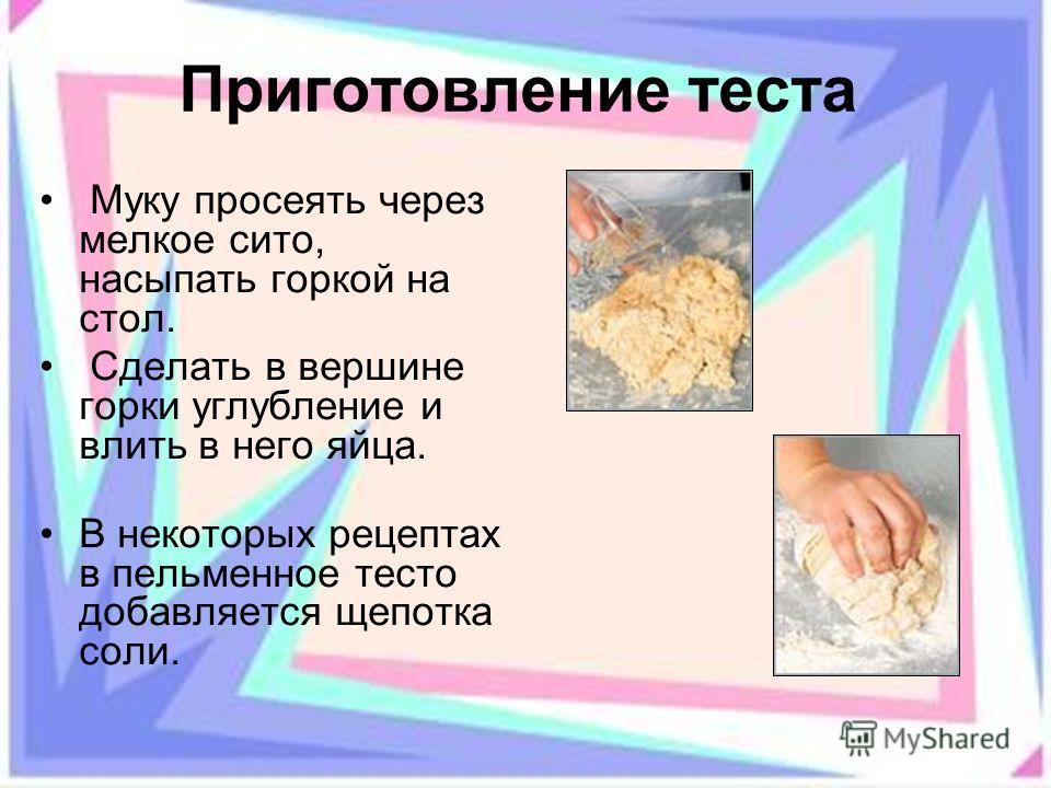 Приготовление теста Муку просеять через мелкое сито, насыпать горкой на стол. Сделать в вершине горки углубление и влить в него яйца. В некоторых рецептах в пельменное тесто добавляется щепотка соли.