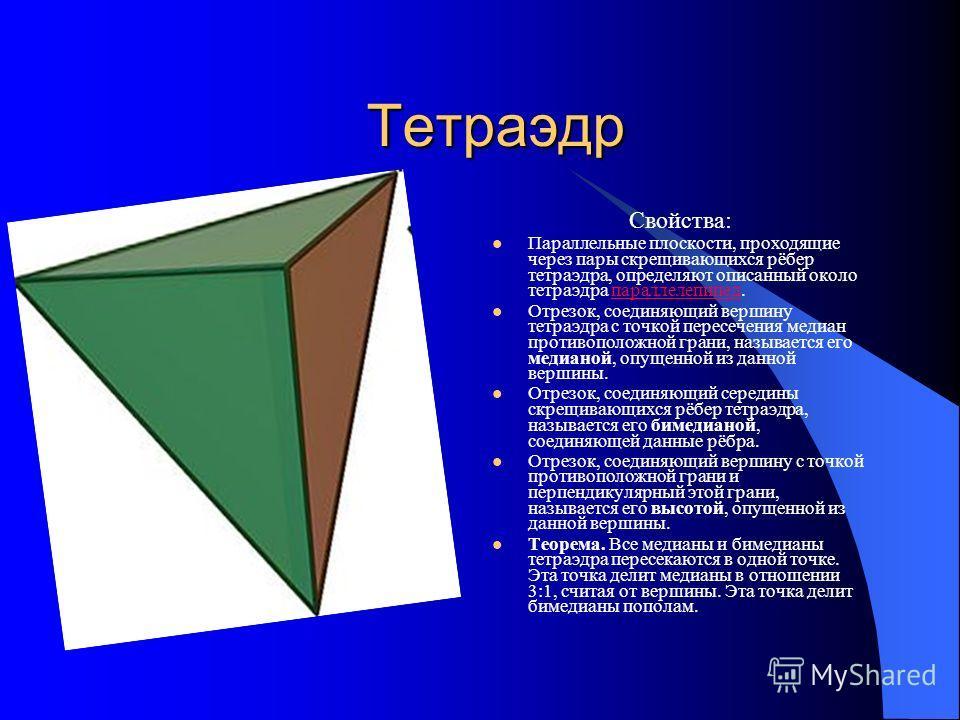 Тетраэдр Свойства: Параллельные плоскости, проходящие через пары скрещивающихся рёбер тетраэдра, определяют описанный около тетраэдра параллелепипед.параллелепипед Отрезок, соединяющий вершину тетраэдра с точкой пересечения медиан противоположной гра