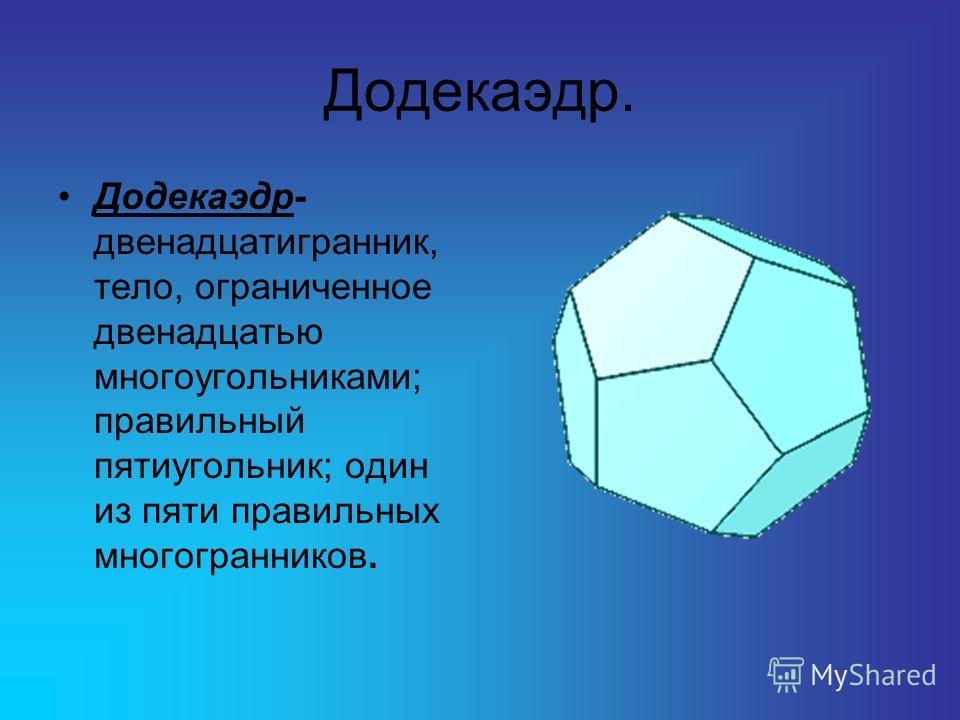 Додекаэдр. Додекаэдр- двенадцатигранник, тело, ограниченное двенадцатью многоугольниками; правильный пятиугольник; один из пяти правильных многогранников.