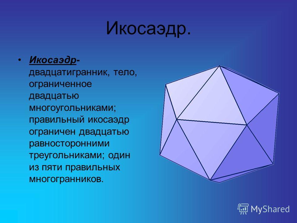 Икосаэдр. Икосаэдр- двадцатигранник, тело, ограниченное двадцатью многоугольниками; правильный икосаэдр ограничен двадцатью равносторонними треугольниками; один из пяти правильных многогранников.