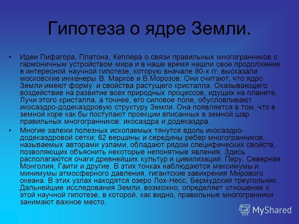 Гипотеза о ядре Земли. Идеи Пифагора, Платона, Кеплера о связи правильных многогранников с гармоничным устройством мира и в наше время нашли свое продолжение в интересной научной гипотезе, которую вначале 80-х гг. высказали московские инженеры В. Мар