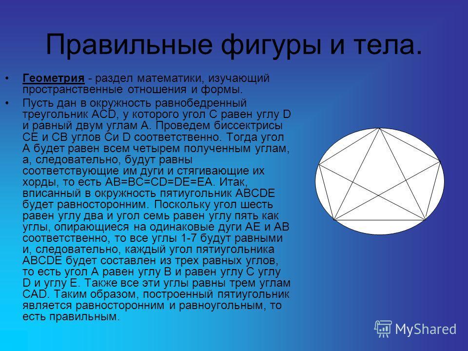 Правильные фигуры и тела. Геометрия - раздел математики, изучающий пространственные отношения и формы. Пусть дан в окружность равнобедренный треугольник ACD, у которого угол C равен углу D и равный двум углам A. Проведем биссектрисы CE и CB углов Си