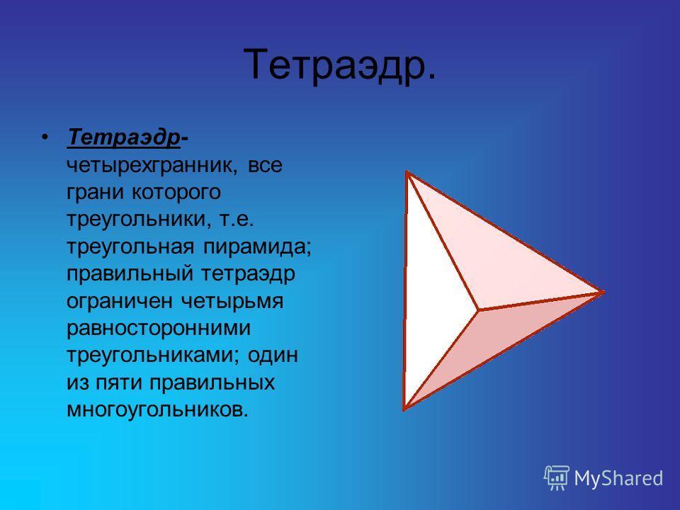 Тетраэдр. Тетраэдр- четырехгранник, все грани которого треугольники, т.е. треугольная пирамида; правильный тетраэдр ограничен четырьмя равносторонними треугольниками; один из пяти правильных многоугольников.