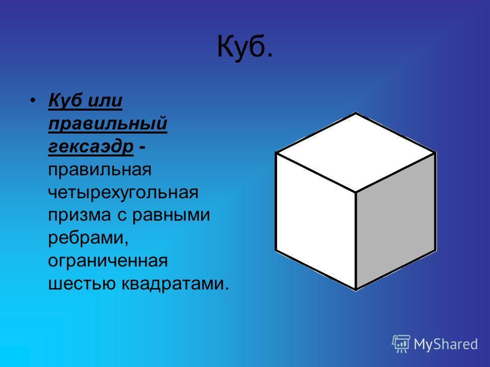 Куб. Куб или правильный гексаэдр - правильная четырехугольная призма с равными ребрами, ограниченная шестью квадратами.