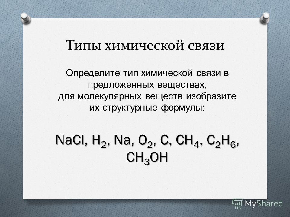 Типы химической связи Определите тип химической связи в предложенных веществах, для молекулярных веществ изобразите их структурные формулы : NaCl, H 2, Na, O 2, C, CH 4, C 2 H 6, CH 3 OH