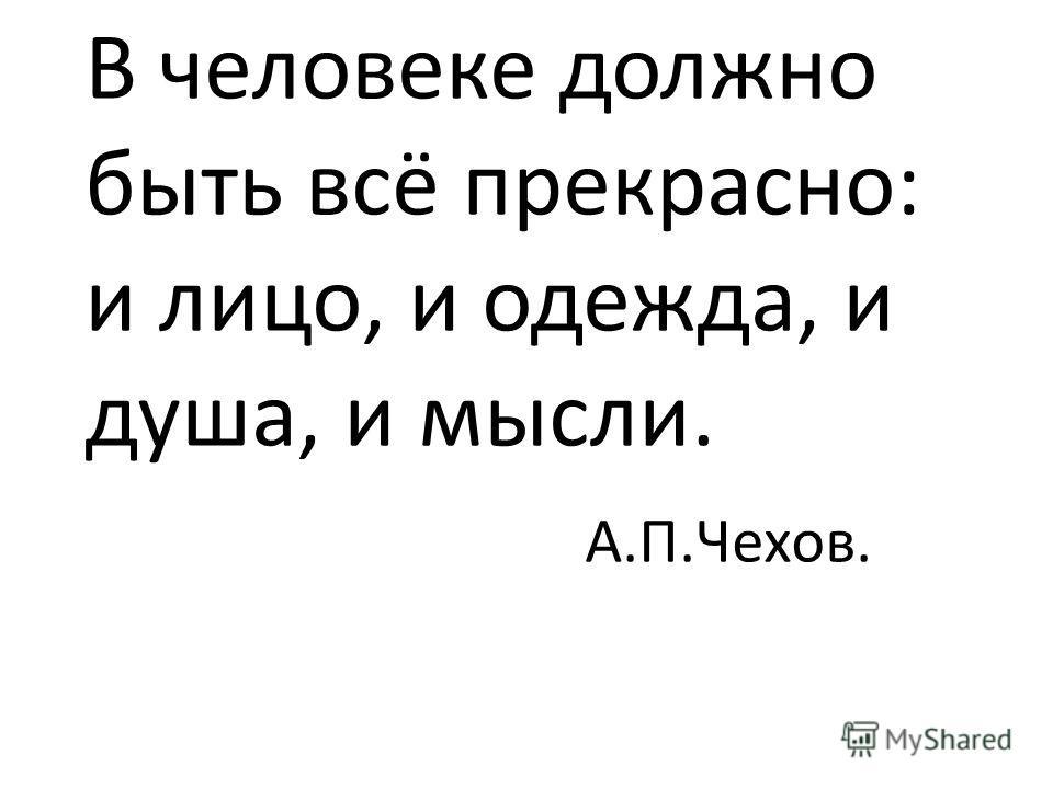 В человеке должно быть всё прекрасно: и лицо, и одежда, и душа, и мысли. А.П.Чехов.