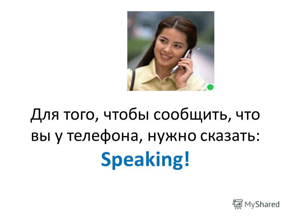 Для того, чтобы сообщить, что вы у телефона, нужно сказать: Speaking!