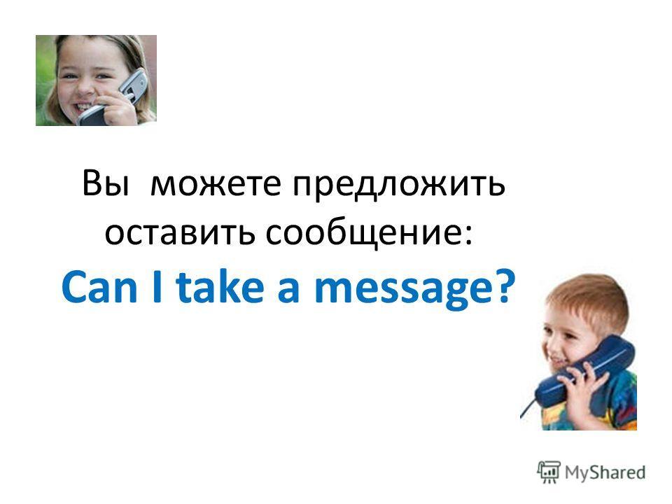 Вы можете предложить оставить сообщение: Can I take a message?