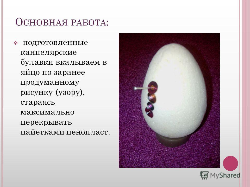 О СНОВНАЯ РАБОТА : подготовленные канцелярские булавки вкалываем в яйцо по заранее продуманному рисунку (узору), стараясь максимально перекрывать пайетками пенопласт.