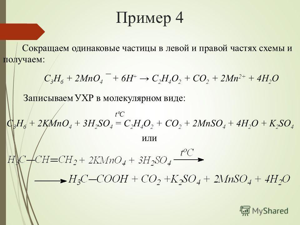Пример 4 Сокращаем одинаковые частицы в левой и правой частях схемы и получаем: Записываем УХР в молекулярном виде: или C 3 H 6 + 2MnO 4 ¯ + 6H + C 2 H 4 O 2 + CO 2 + 2Mn 2+ + 4H 2 O C 3 H 6 + 2KMnO 4 + 3H 2 SO 4 = C 2 H 4 O 2 + CO 2 + 2MnSO 4 + 4H 2