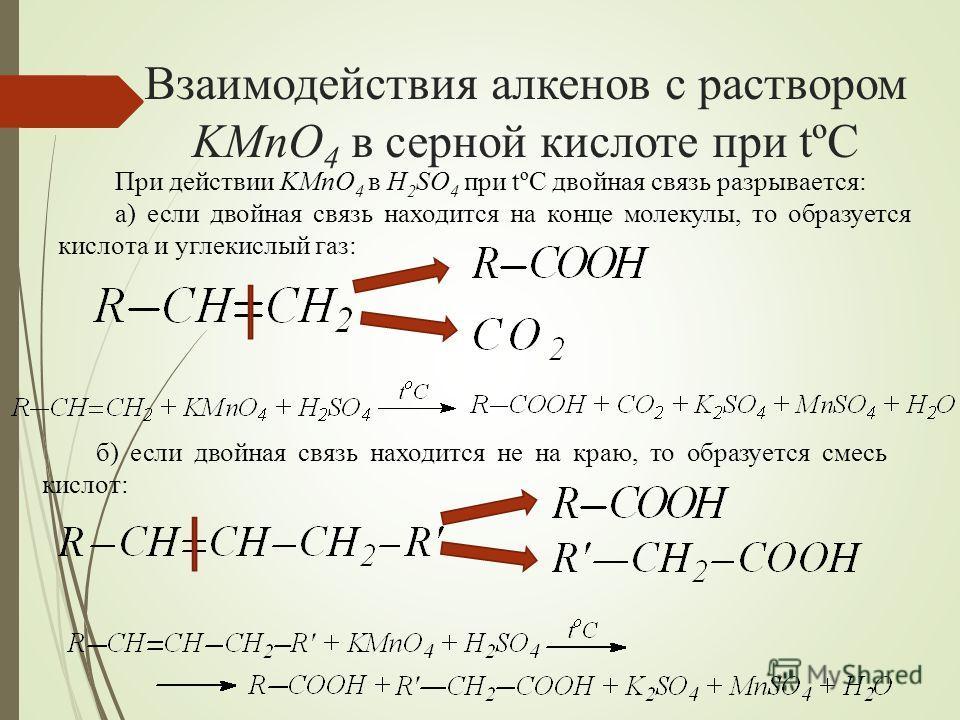 Взаимодействия алкенов с раствором KMnO 4 в серной кислоте при tºC При действии KMnO 4 в H 2 SO 4 при tºC двойная связь разрывается: а) если двойная связь находится на конце молекулы, то образуется кислота и углекислый газ: б) если двойная связь нахо