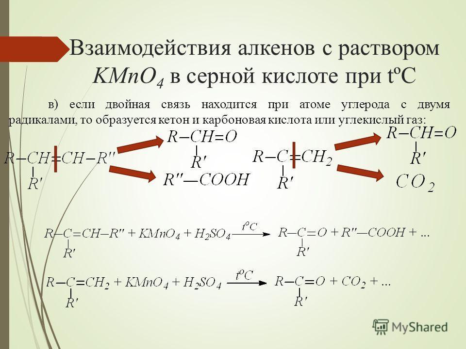 Взаимодействия алкенов с раствором KMnO 4 в серной кислоте при tºC в) если двойная связь находится при атоме углерода с двумя радикалами, то образуется кетон и карбоновая кислота или углекислый газ: