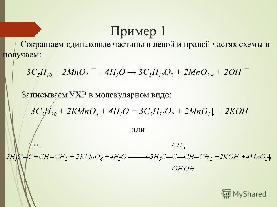Пример 1 Сокращаем одинаковые частицы в левой и правой частях схемы и получаем: 3C 5 H 10 + 2MnO 4 ¯ + 4H 2 O 3C 5 H 12 O 2 + 2MnO 2 + 2OH ¯ Записываем УХР в молекулярном виде: 3C 5 H 10 + 2KMnO 4 + 4H 2 O = 3C 5 H 12 O 2 + 2MnO 2 + 2KOH или