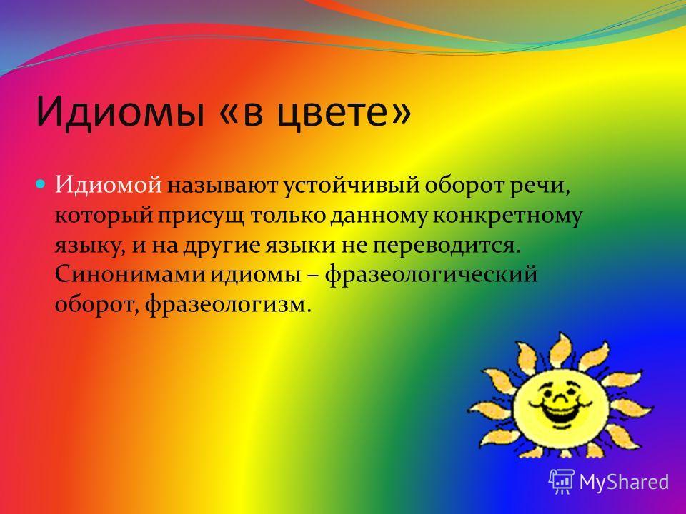 Идиомы «в цвете» Идиомой называют устойчивый оборот речи, который присущ только данному конкретному языку, и на другие языки не переводится. Синонимами идиомы – фразеологический оборот, фразеологизм.