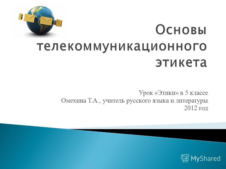 Урок «Этики» в 5 классе Омехина Т.А., учитель русского языка и литературы 2012 год