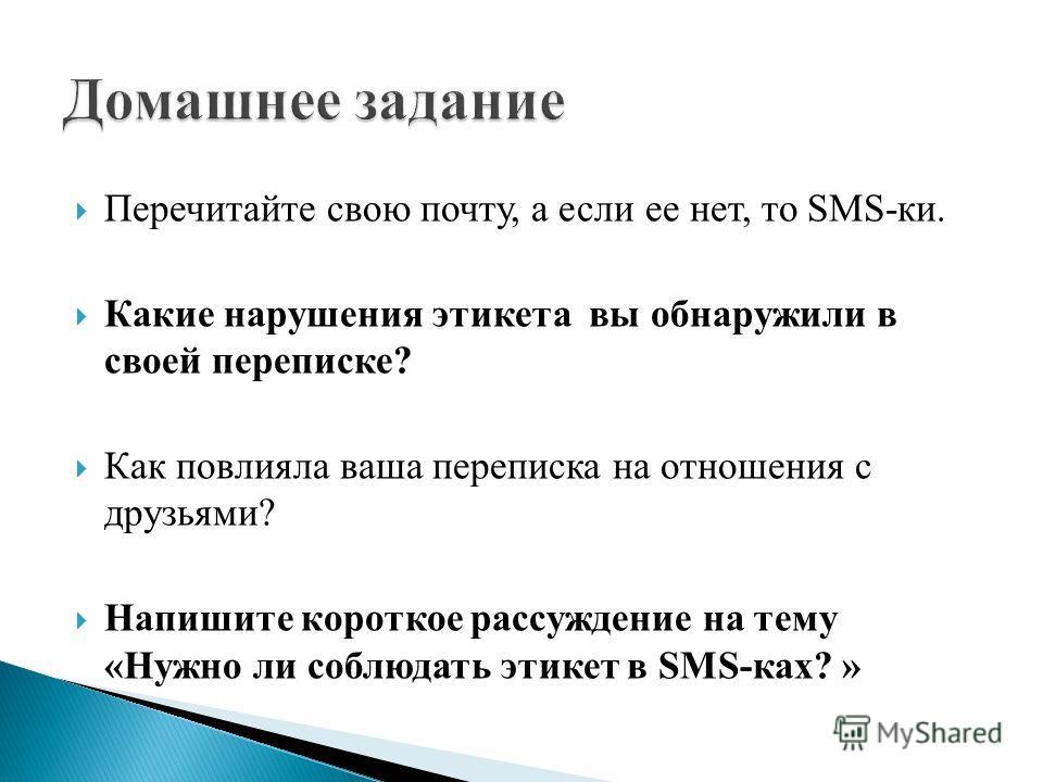 Перечитайте свою почту, а если ее нет, то SMS-ки. Какие нарушения этикета вы обнаружили в своей переписке? Как повлияла ваша переписка на отношения с друзьями? Напишите короткое рассуждение на тему «Нужно ли соблюдать этикет в SMS-ках? »