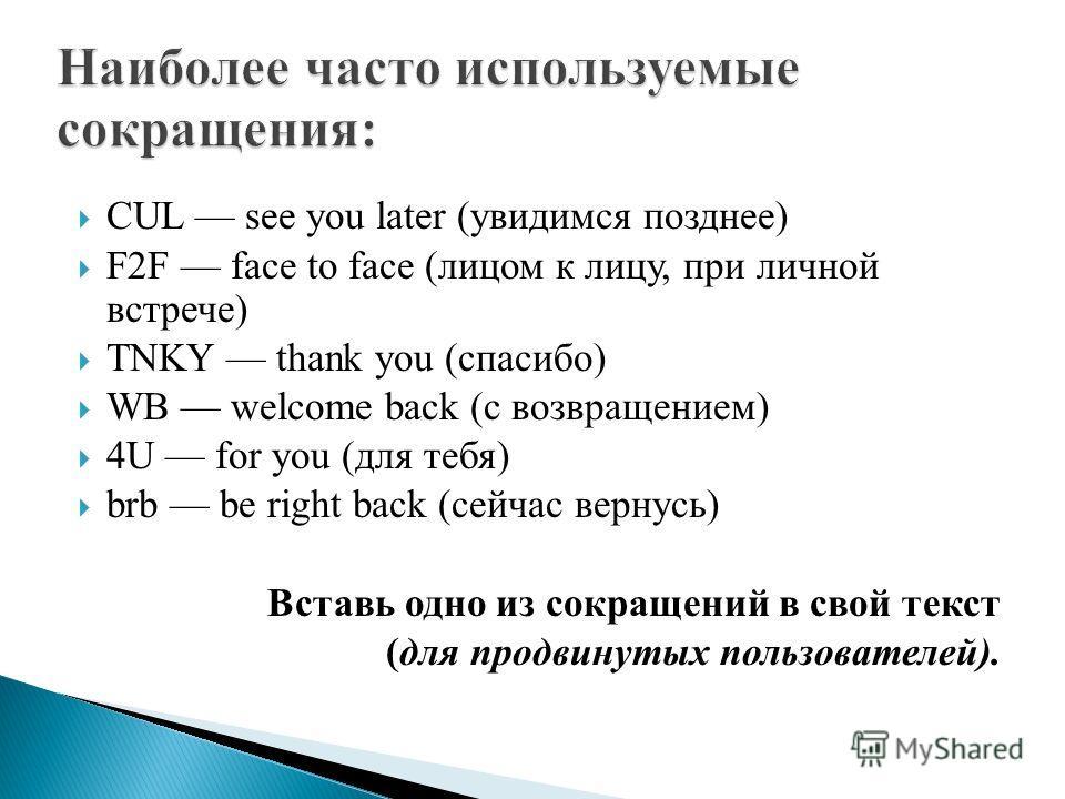 CUL see you later (увидимся позднее) F2F face to face (лицом к лицу, при личной встрече) TNKY thank you (спасибо) WB welcome back (с возвращением) 4U for you (для тебя) brb be right back (сейчас вернусь) Вставь одно из сокращений в свой текст (для пр
