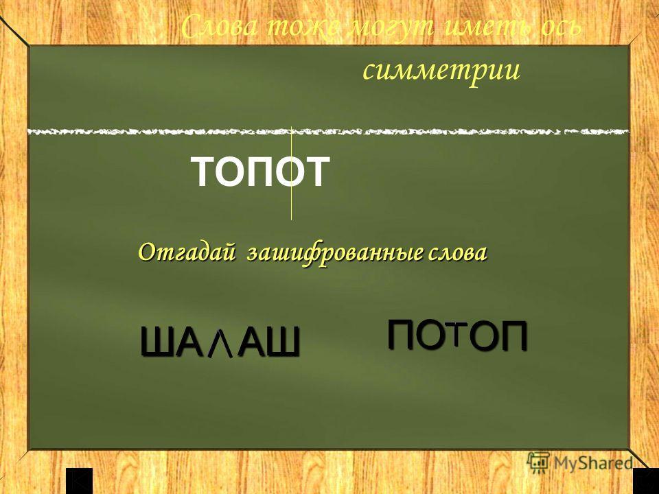 Слова тоже могут иметь ось симметрии ТОПОТ Отгадай зашифрованные слова Отгадай зашифрованные слова ША АШ ОП ПО ПО