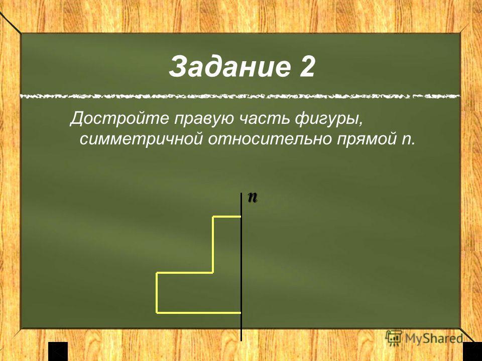 Задание 2 Достройте правую часть фигуры, симметричной относительно прямой n.n. n