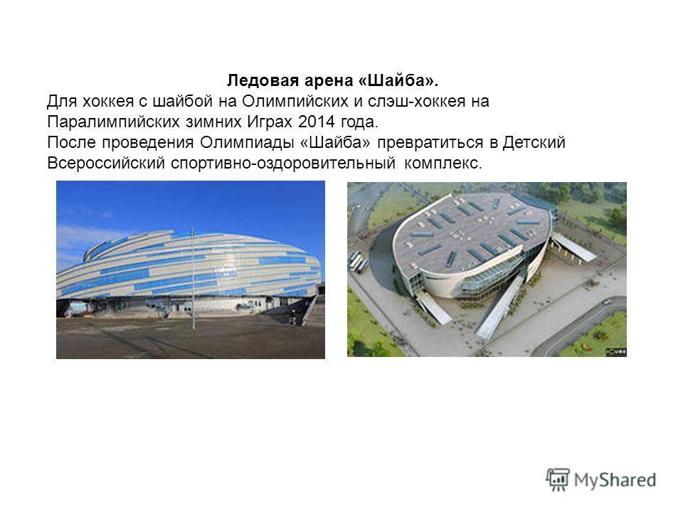 Ледовая арена «Шайба». Для хоккея с шайбой на Олимпийских и слэш-хоккея на Паралимпийских зимних Играх 2014 года. После проведения Олимпиады «Шайба» превратиться в Детский Всероссийский спортивно-оздоровительный комплекс.