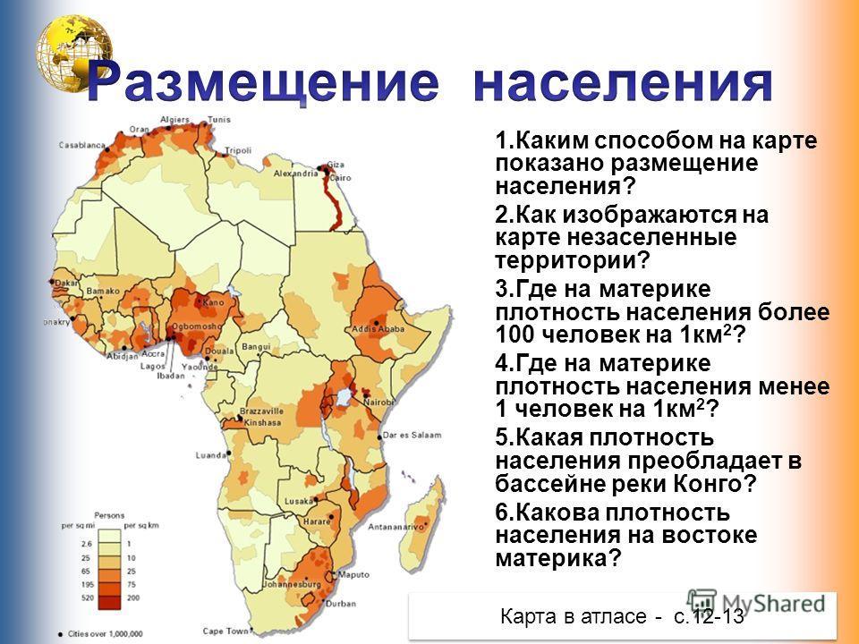 1.Каким способом на карте показано размещение населения? 2.Как изображаются на карте незаселенные территории? 3.Где на материке плотность населения более 100 человек на 1км 2 ? 4.Где на материке плотность населения менее 1 человек на 1км 2 ? 5.Какая