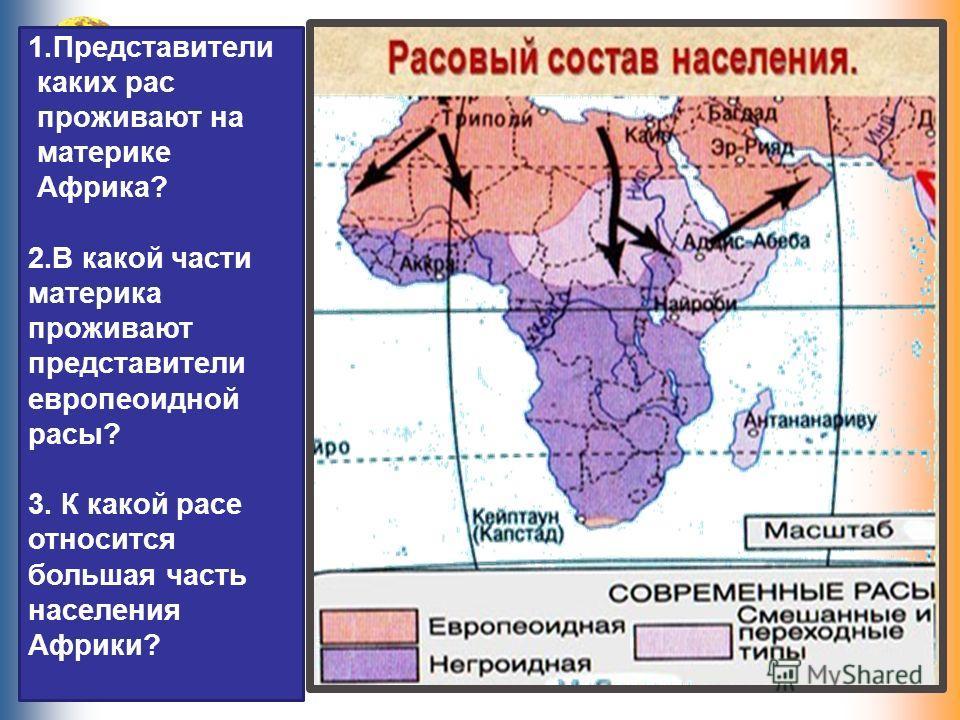 1.Представители каких рас проживают на материке Африка? 2.В какой части материка проживают представители европеоидной расы? 3. К какой расе относится большая часть населения Африки?