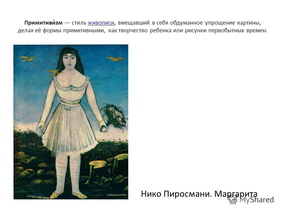 Примитиви́зм стиль живописи, вмещавший в себя обдуманное упрощение картины, делая её формы примитивными, как творчество ребенка или рисунки первобытных времен.живописи Нико Пиросмани. Маргарита