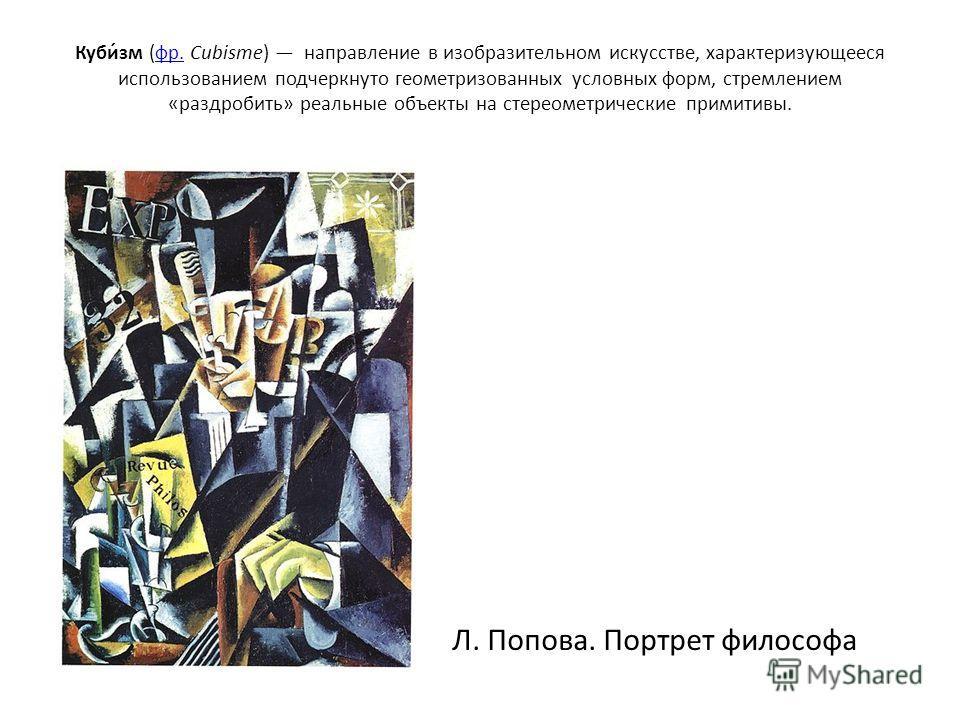 Куби́зм (фр. Cubisme) направление в изобразительном искусстве, характеризующееся использованием подчеркнуто геометризованных условных форм, стремлением «раздробить» реальные объекты на стереометрические примитивы.фр. Л. Попова. Портрет философа