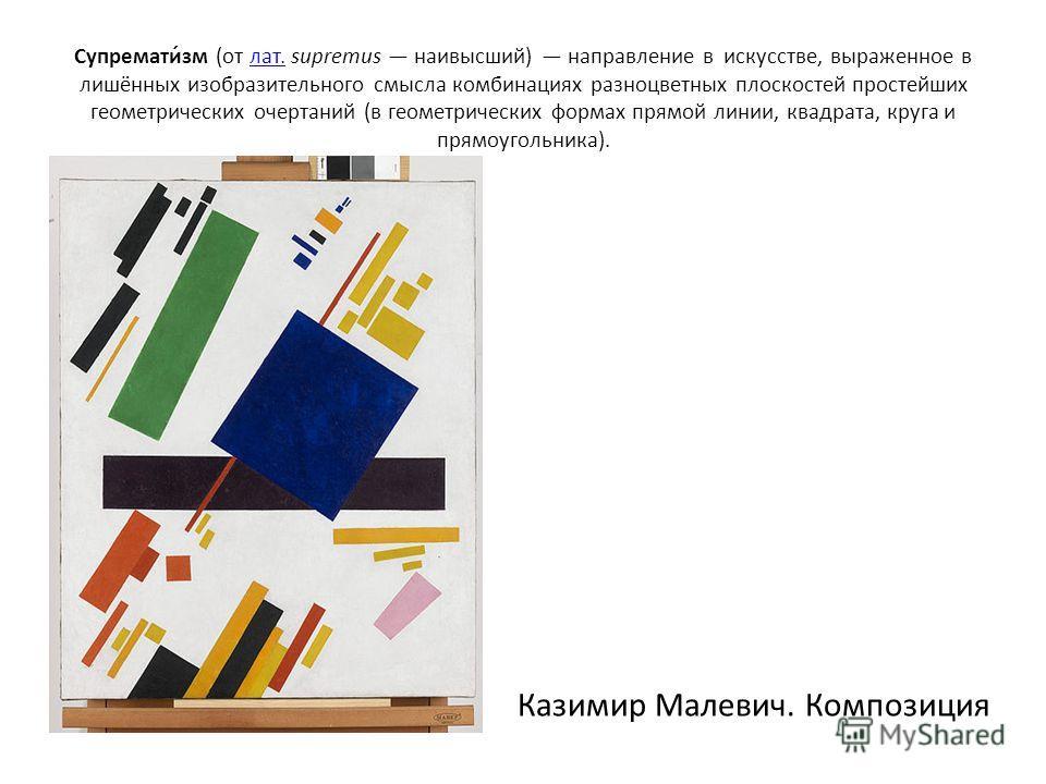 Супремати́зм (от лат. supremus наивысший) направление в искусстве, выраженное в лишённых изобразительного смысла комбинациях разноцветных плоскостей простейших геометрических очертаний (в геометрических формах прямой линии, квадрата, круга и прямоуго