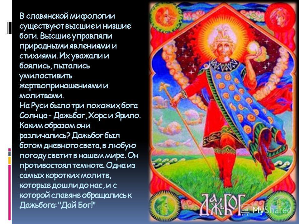 В славянской мифологии существуют высшие и низшие боги. Высшие управляли природными явлениями и стихиями. Их уважали и боялись, пытались умилостивить жертвоприношениями и молитвами. На Руси было три похожих бога Солнца - Дажьбог, Хорс и Ярило. Каким