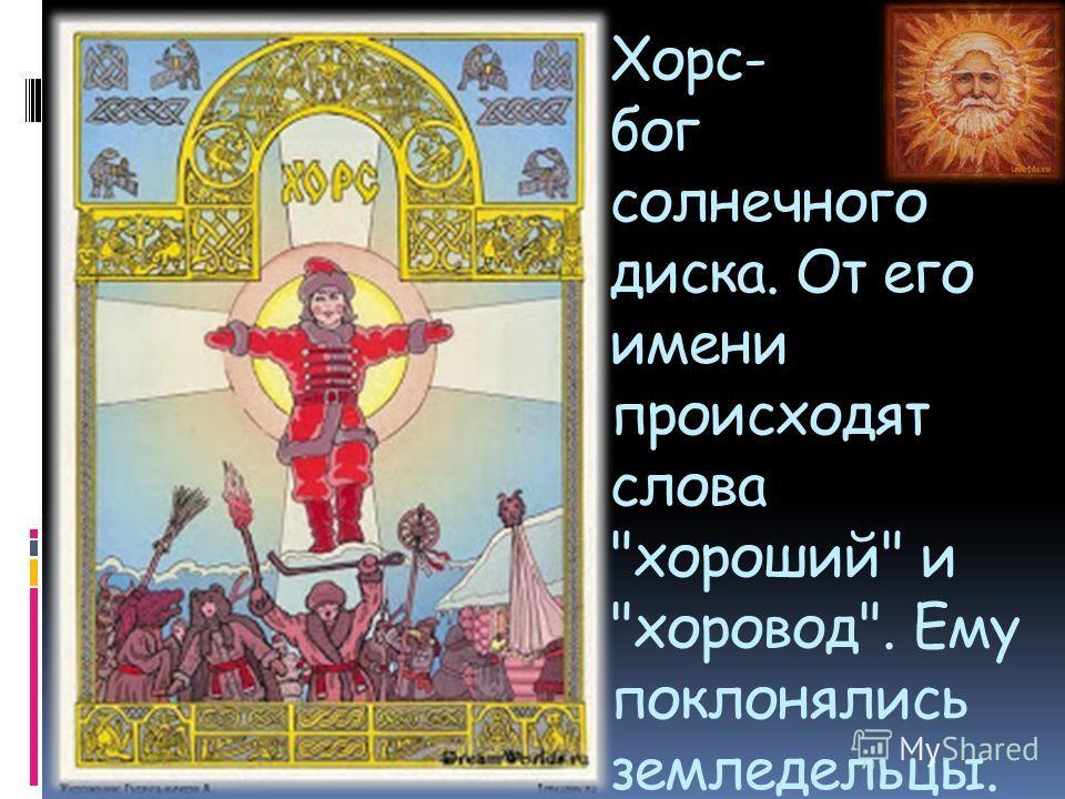 Хорс- бог солнечного диска. От его имени происходят слова хороший и хоровод. Ему поклонялись земледельцы.