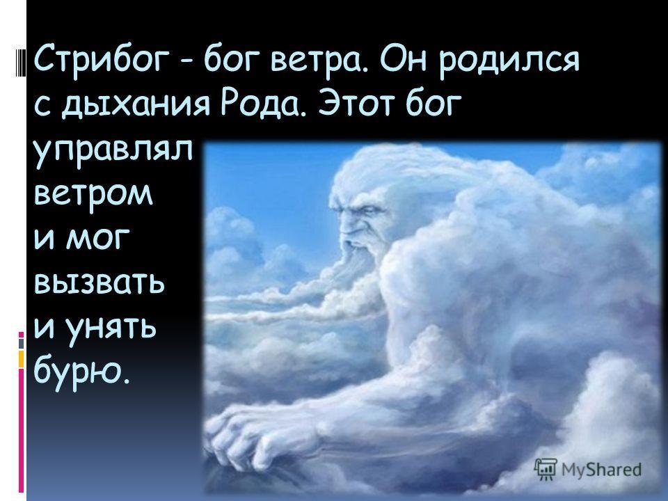 Стрибог - бог ветра. Он родился с дыхания Рода. Этот бог управлял ветром и мог вызвать и унять бурю.