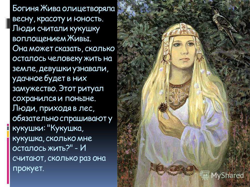 Богиня Жива олицетворяла весну, красоту и юность. Люди считали кукушку воплощением Живы. Она может сказать, сколько осталось человеку жить на земле, девушки узнавали, удачное будет в них замужество. Этот ритуал сохранился и поныне. Люди, приходя в ле