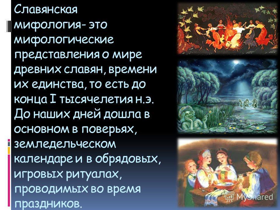 Славянская мифология- это мифологические представления о мире древних славян, времени их единства, то есть до конца I тысячелетия н.э. До наших дней дошла в основном в поверьях, земледельческом календаре и в обрядовых, игровых ритуалах, проводимых во