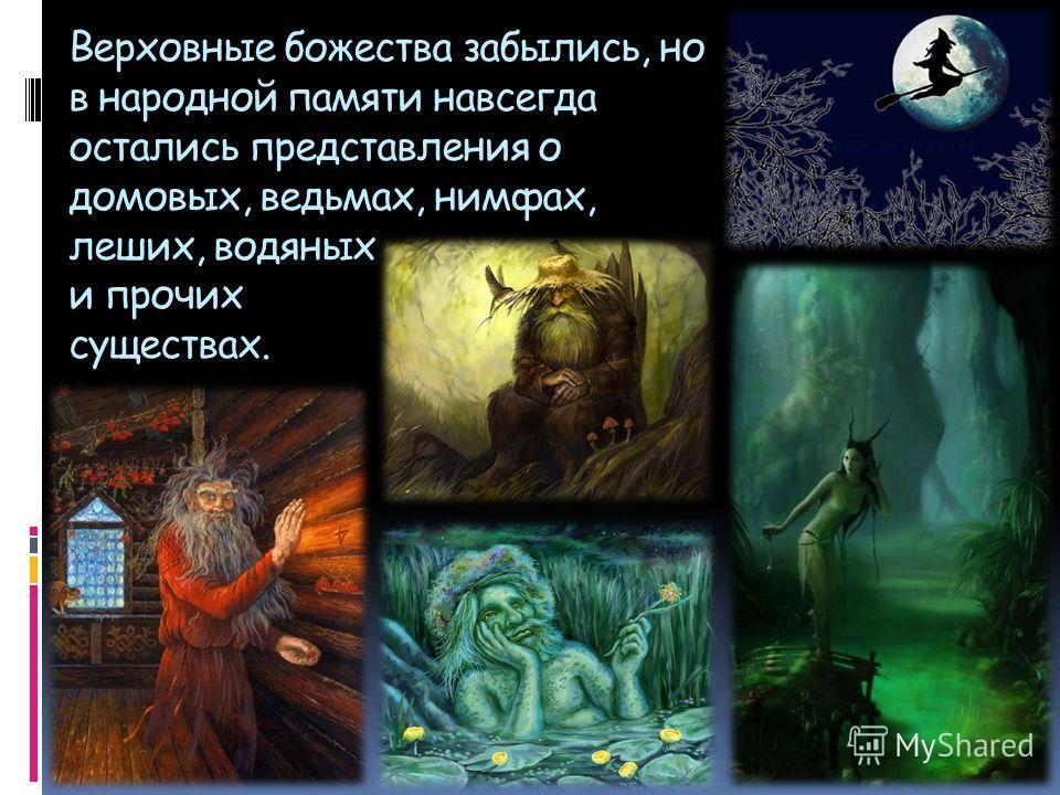 Верховные божества забылись, но в народной памяти навсегда остались представления о домовых, ведьмах, нимфах, леших, водяных и прочих существах.