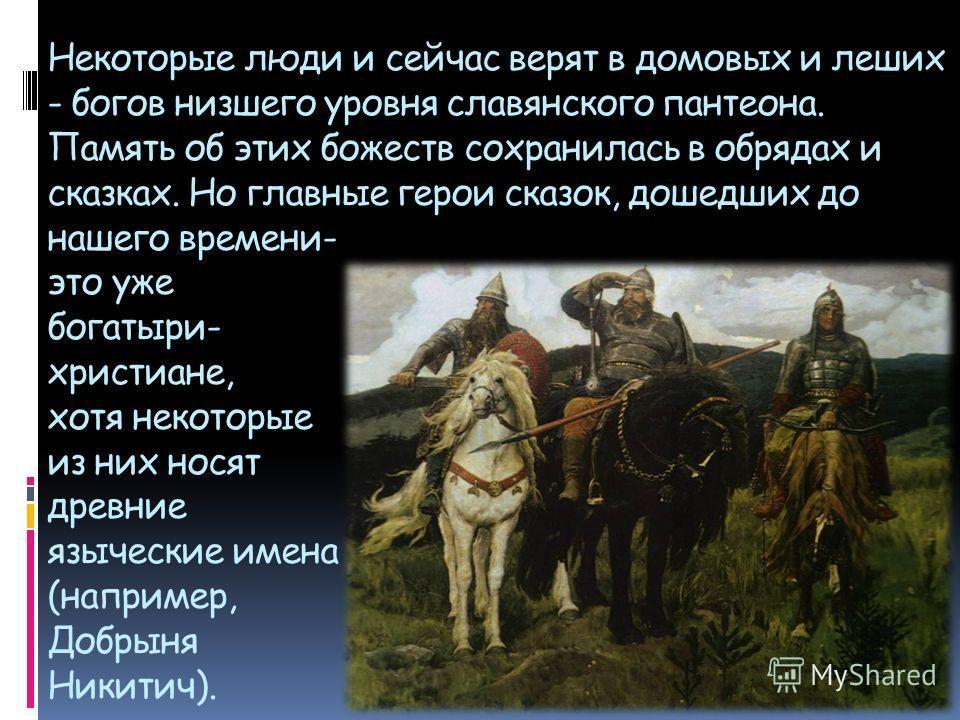 Некоторые люди и сейчас верят в домовых и леших - богов низшего уровня славянского пантеона. Память об этих божеств сохранилась в обрядах и сказках. Но главные герои сказок, дошедших до нашего времени- это уже богатыри- христиане, хотя некоторые из н
