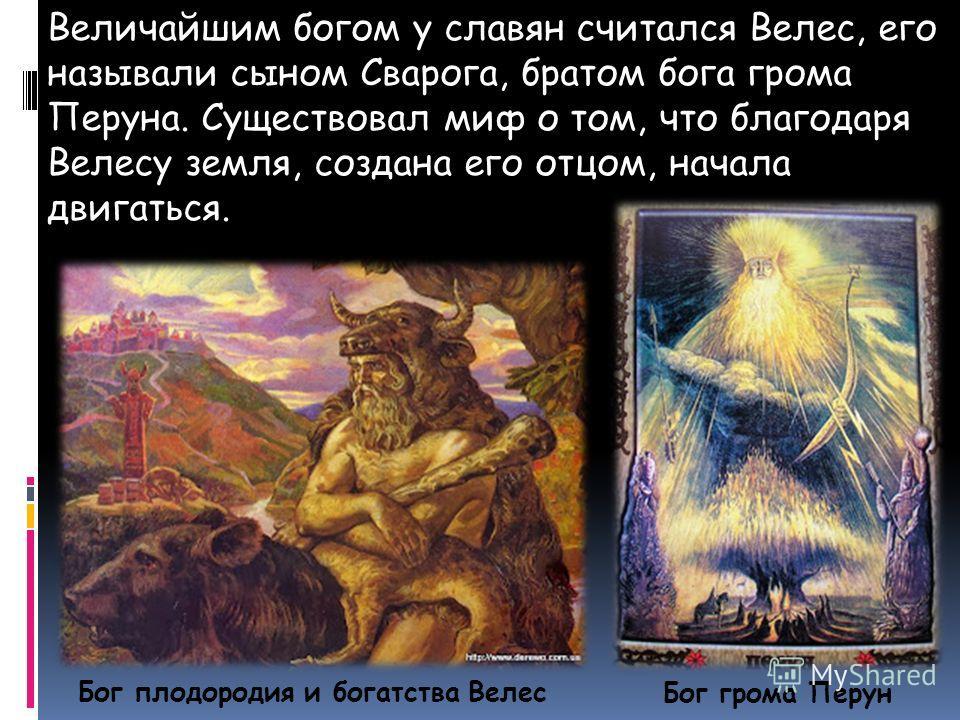 Бог грома Перун Величайшим богом у славян считался Велес, его называли сыном Сварога, братом бога грома Перуна. Существовал миф о том, что благодаря Велесу земля, создана его отцом, начала двигаться. Бог плодородия и богатства Велес