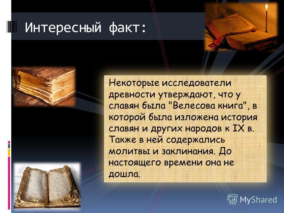 Некоторые исследователи древности утверждают, что у славян была Велесова книга, в которой была изложена история славян и других народов к IX в. Также в ней содержались молитвы и заклинания. До настоящего времени она не дошла. Интересный факт: