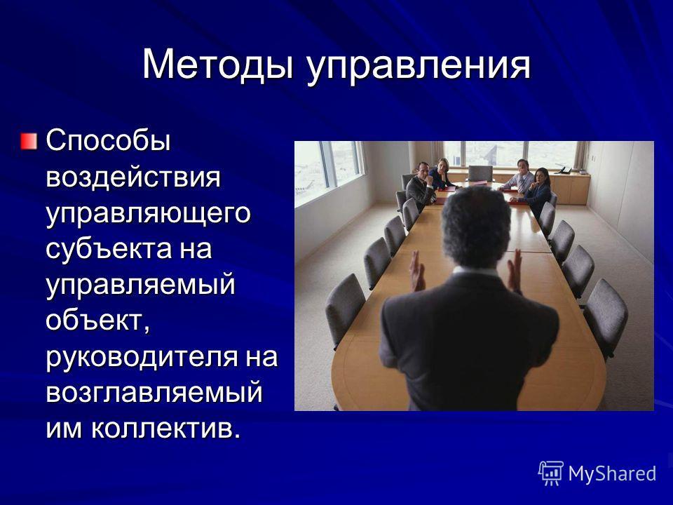 Методы управления Способы воздействия управляющего субъекта на управляемый объект, руководителя на возглавляемый им коллектив.
