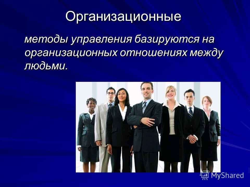Организационные методы управления базируются на организационных отношениях между людьми. методы управления базируются на организационных отношениях между людьми.