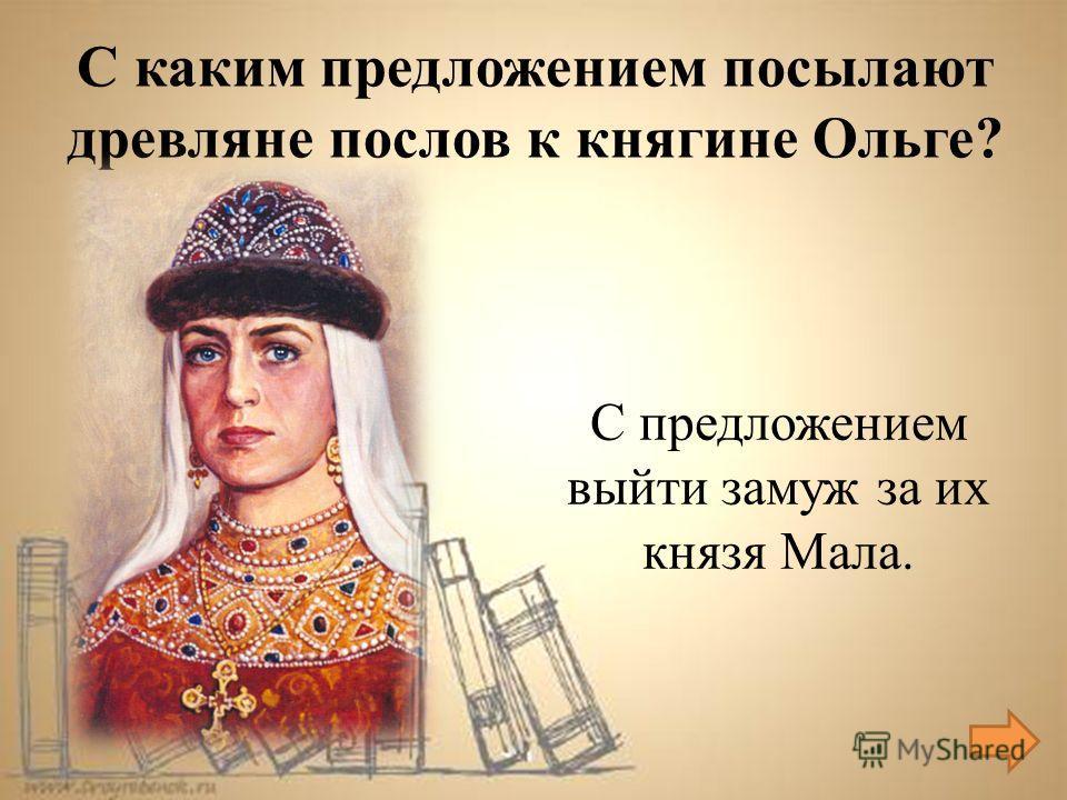 С предложением выйти замуж за их князя Мала. С каким предложением посылают древляне послов к княгине Ольге?