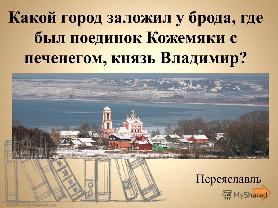 Переяславль Какой город заложил у брода, где был поединок Кожемяки с печенегом, князь Владимир?