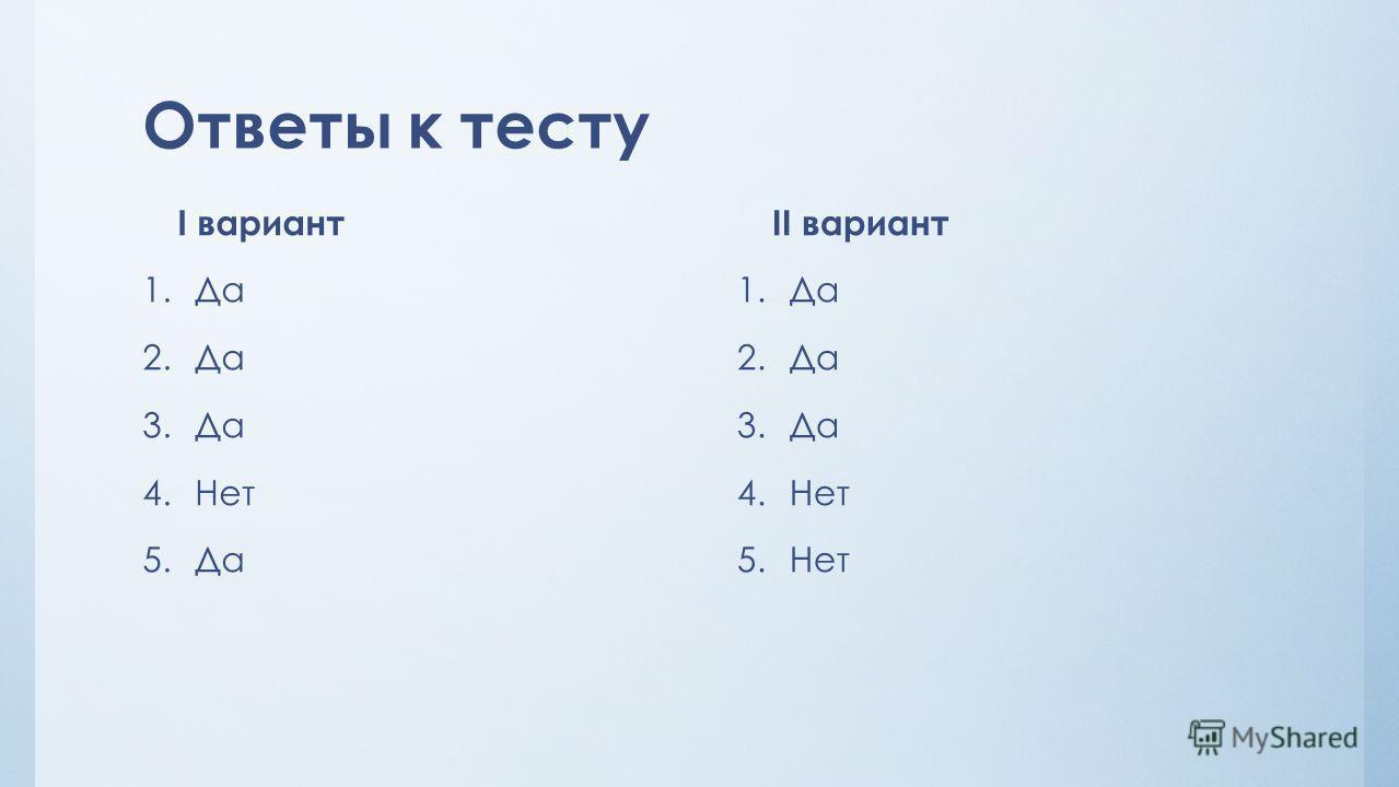 Ответы к тесту II вариант 1.Да 2.Да 3.Да 4.Нет 5.Нет I вариант 1.Да 2.Да 3.Да 4.Нет 5.Да